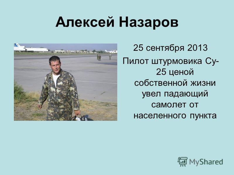Алексей Назаров 25 сентября 2013 Пилот штурмовика Су- 25 ценой собственной жизни увел падающий самолет от населенного пункта
