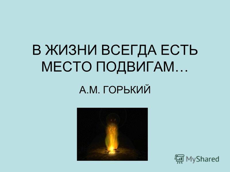 В ЖИЗНИ ВСЕГДА ЕСТЬ МЕСТО ПОДВИГАМ… А.М. ГОРЬКИЙ