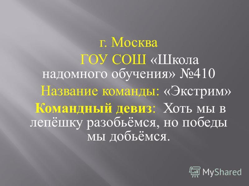 г. Москва ГОУ СОШ « Школа надомного обучения » 410 Название команды : « Экстрим » Командный девиз : Хоть мы в лепёшку разобьёмся, но победы мы добьёмся.