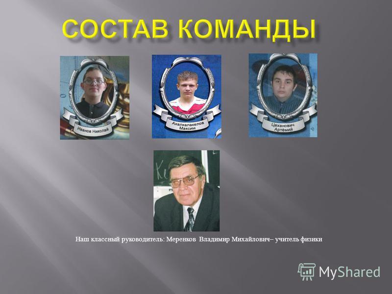 Наш классный руководитель : Меренков Владимир Михайлович – учитель физики