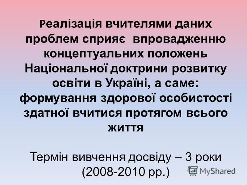 Р еалізація вчителями даних проблем сприяє впровадженню концептуальних положень Національної доктрини розвитку освіти в Україні, а саме: формування здорової особистості здатної вчитися протягом всього життя Термін вивчення досвіду – 3 роки (2008-2010
