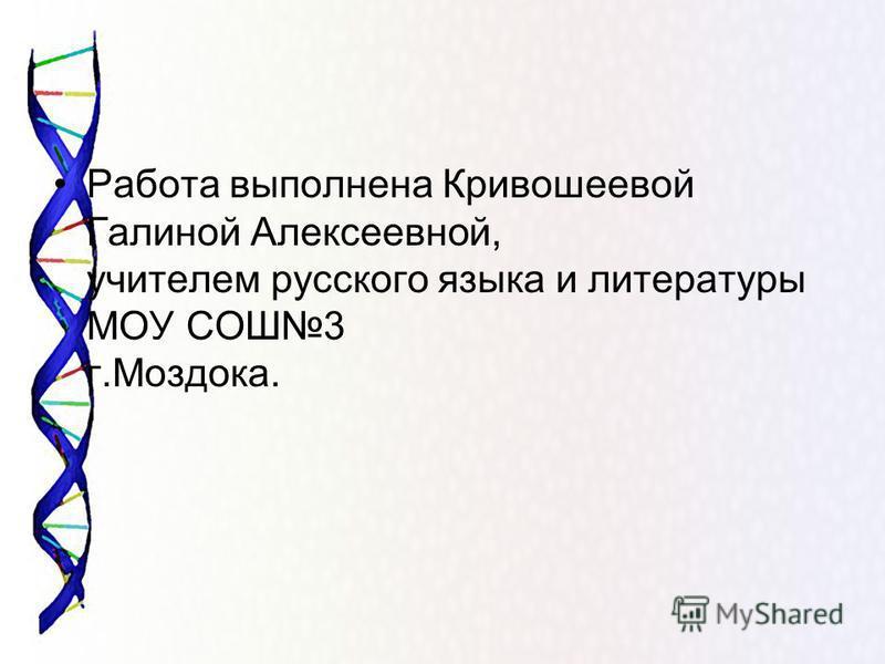 Работа выполнена Кривошеевой Галиной Алексеевной, учителем русского языка и литературы МОУ СОШ3 г.Моздока.