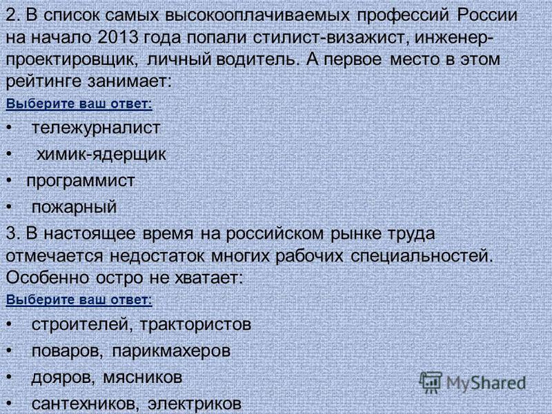 2. В список самых высокооплачиваемых профессий России на начало 2013 года попали стилист-визажист, инженер- проектировщик, личный водитель. А первое место в этом рейтинге занимает: Выберите ваш ответ: тележурналист химик-ядерщик программист пожарный