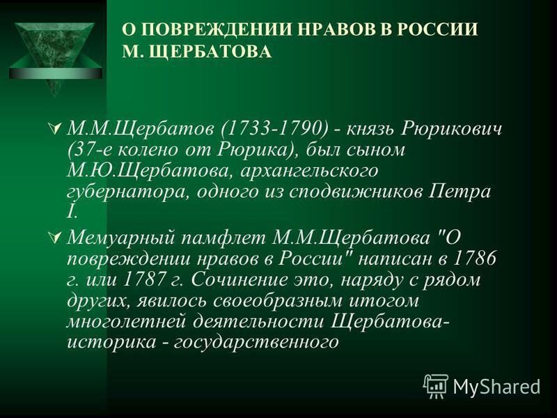 О ПОВРЕЖДЕНИИ НРАВОВ В РОССИИ М. ЩЕРБАТОВА М.М.Щербатов (1733-1790) - князь Рюрикович (37-е колено от Рюрика), был сыном М.Ю.Щербатова, архангельского губернатора, одного из сподвижников Петра I. Мемуарный памфлет М.М.Щербатова
