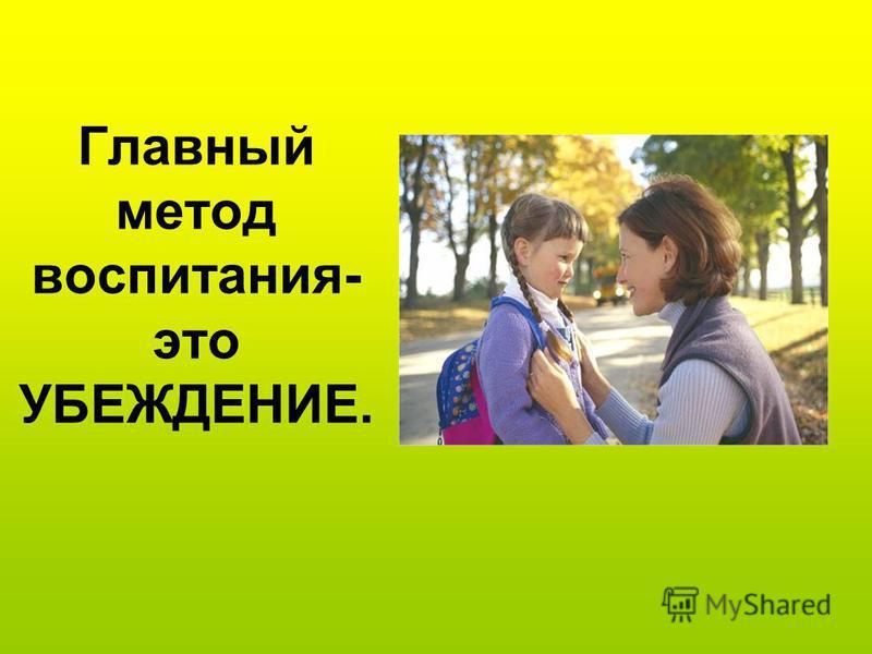 Главный метод воспитания- это УБЕЖДЕНИЕ.