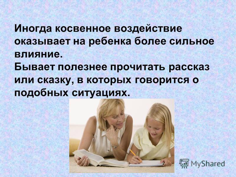 Иногда косвенное воздействие оказывает на ребенка более сильное влияние. Бывает полезнее прочитать рассказ или сказку, в которых говорится о подобных ситуациях.