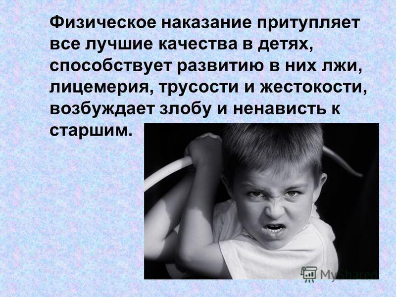Физическое наказание притупляет все лучшие качества в детях, способствует развитию в них лжи, лицемерия, трусости и жестокости, возбуждает злобу и ненависть к старшим.