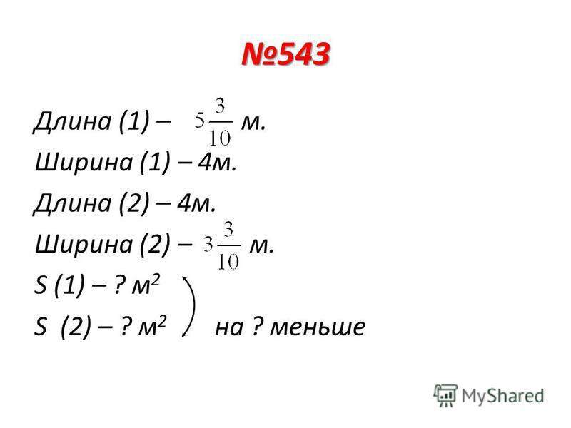 543 Длина (1) – м. Ширина (1) – 4 м. Длина (2) – 4 м. Ширина (2) – м. S (1) – ? м 2 S (2) – ? м 2 на ? меньше