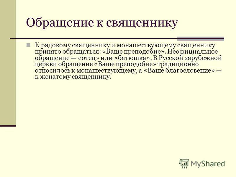 К рядовому священнику и монашествующему священнику принято обращаться: «Ваше преподобие». Неофициальное обращение «отец» или «батюшка». В Русской зарубежной церкви обращение «Ваше преподобие» традиционно относилось к монашествующему, а «Ваше благосло