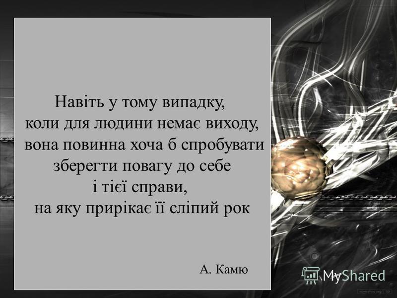 Навіть у тому випадку, коли для людини немає виходу, вона повинна хоча б спробувати зберегти повагу до себе і тієї справи, на яку прирікає її сліпий рок А. Камю
