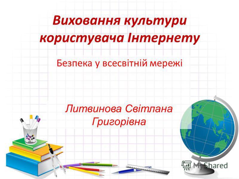 Виховання культури користувача Інтернету Безпека у всесвітній мережі Литвинова Світлана Григорівна