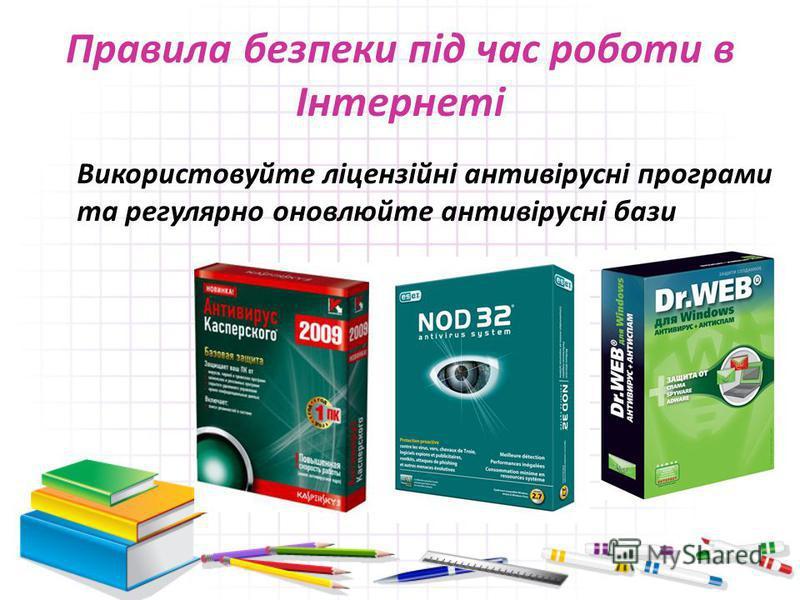 Правила безпеки під час роботи в Інтернеті Використовуйте ліцензійні антивірусні програми та регулярно оновлюйте антивірусні бази