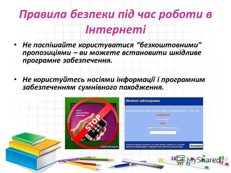 Правила безпеки під час роботи в Інтернеті Не поспішайте користуватися безкоштовними пропозиціями – ви можете встановити шкідливе програмне забезпечення. Не користуйтесь носіями інформації і програмним забезпеченням сумнівного походження.