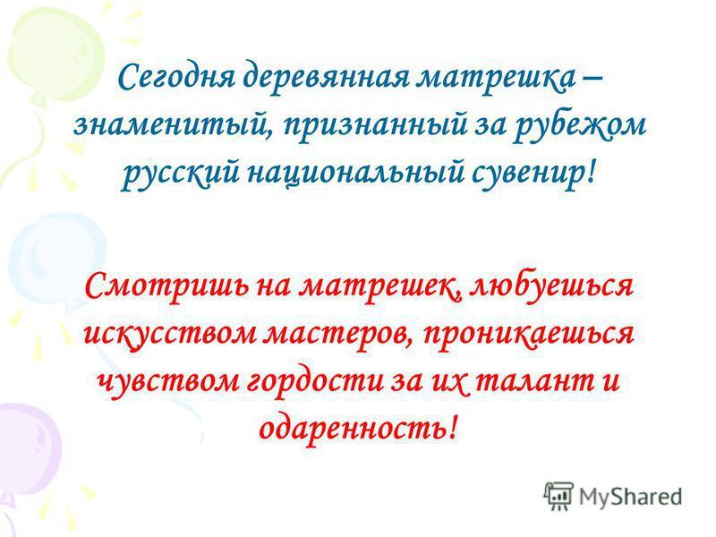 Смотришь на матрешек, любуешься искусством мастеров, проникаешься чувством гордости за их талант и одаренность! Сегодня деревянная матрешка – знаменитый, признанный за рубежом русский национальный сувенир!