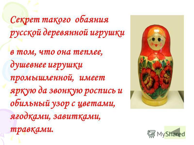 Секрет такого обаяния русской деревянной игрушки в том, что она теплее, душевнее игрушки промышленной, имеет яркую да звонкую роспись и обильный узор с цветами, ягодками, завитками, травками.