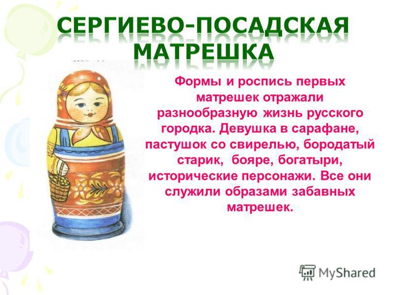 Формы и роспись первых матрешек отражали разнообразную жизнь русского городка. Девушка в сарафане, пастушок со свирелью, бородатый старик, бояре, богатыри, исторические персонажи. Все они служили образами забавных матрешек.