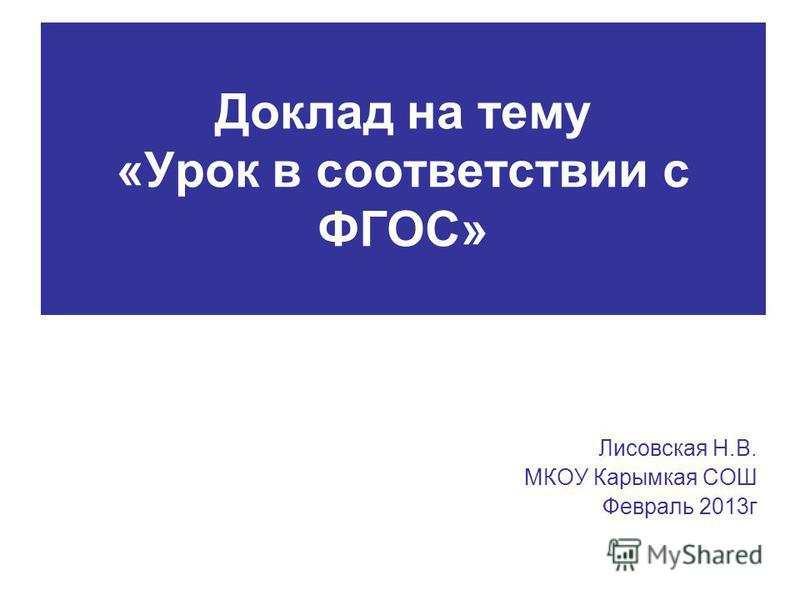 Доклад на тему «Урок в соответствии с ФГОС» Лисовская Н.В. МКОУ Карымкая СОШ Февраль 2013 г