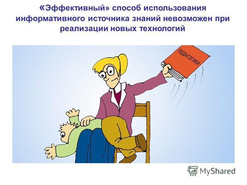 « Эффективный» способ использования информативного источника знаний невозможен при реализации новых технологий