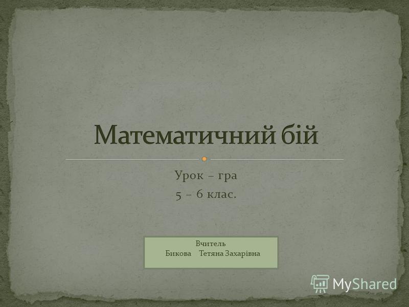 Урок – гра 5 – 6 клас. Вчитель Бикова Тетяна Захарівна