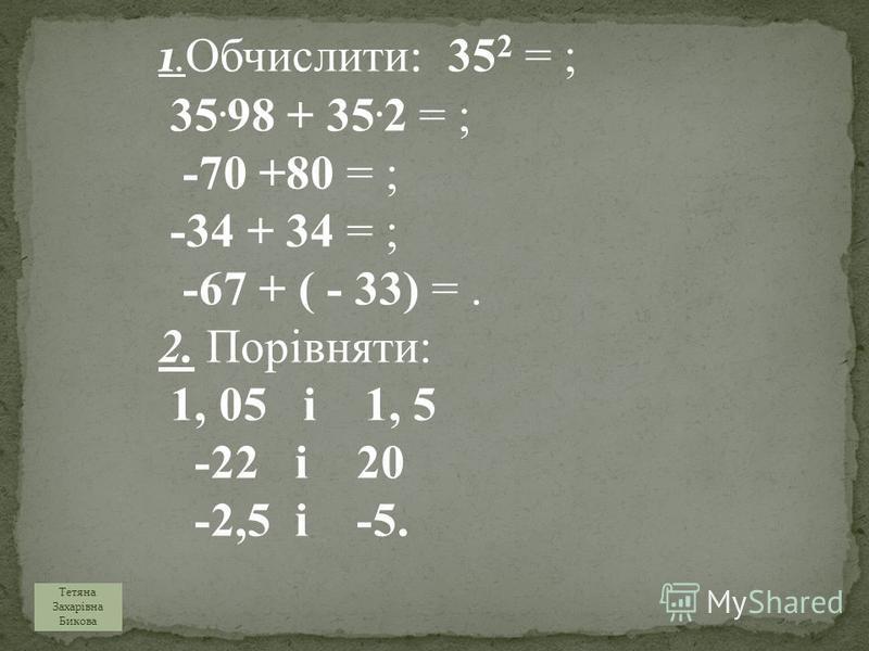 1. Обчислити : 35 2 = ; 35. 98 + 35. 2 = ; -70 +80 = ; -34 + 34 = ; -67 + ( - 33) =. 2. Порівняти: 1, 05 і 1, 5 -22 і 20 -2,5 і -5. Тетяна Захарівна Бикова