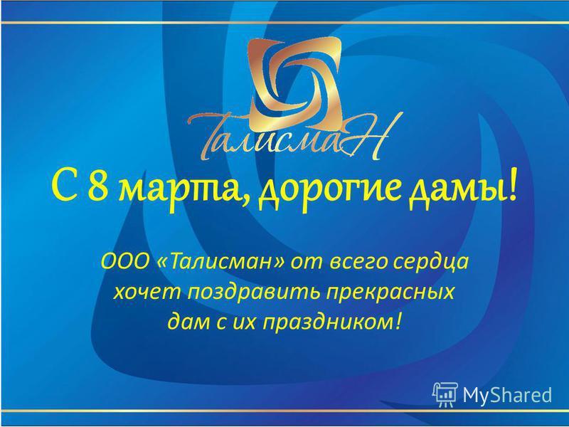 С 8 марта, дорогие дамы! ООО «Талисман» от всего сердца хочет поздравить прекрасных дам с их праздником!