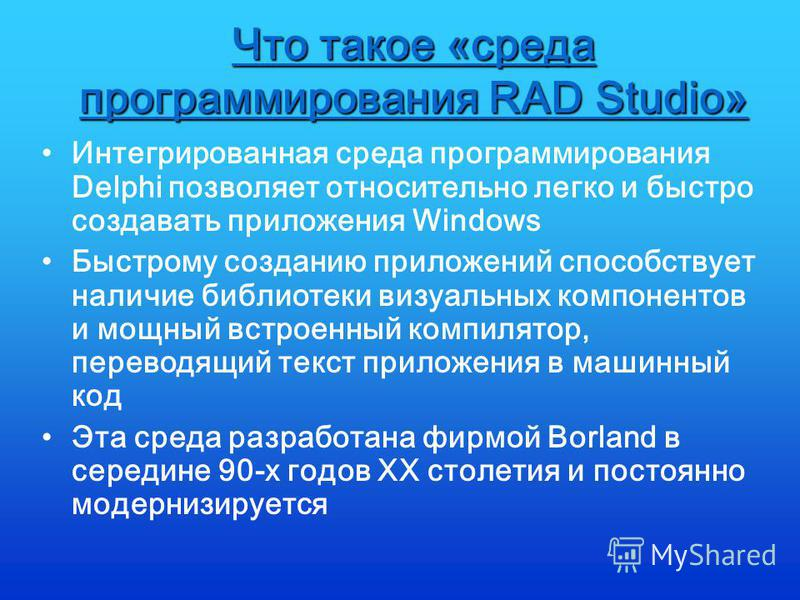 Что такое «среда программирования RAD Studio» Интегрированная среда программирования Delphi позволяет относительно легко и быстро создавать приложения Windows Быстрому созданию приложений способствует наличие библиотеки визуальных компонентов и мощны