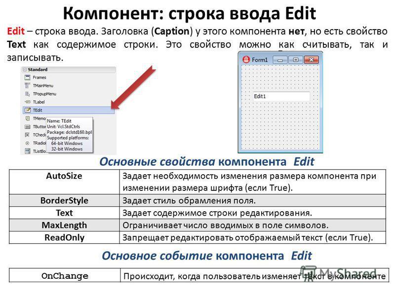 Компонент: строка ввода Edit Edit – строка ввода. Заголовка (Caption) у этого компонента нет, но есть свойство Text как содержимое строки. Это свойство можно как считывать, так и записывать. Основные свойства компонента Edit AutoSize Задает необходим