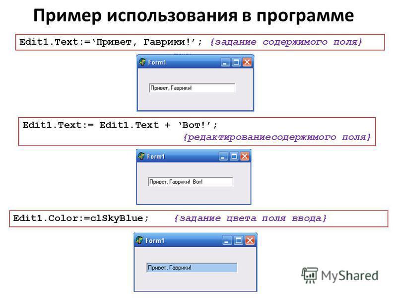Пример использования в программе Edit1.Text:=Привет, Гаврики!; {задание содержимого поля} Edit1.Text:= Edit1. Text + Вот!; {редактирование содержимого поля} Edit1.Color:=clSkyBlue; {задание цвета поля ввода}