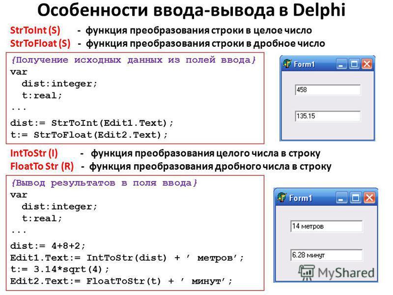 Особенности ввода-вывода в Delphi {Получение исходных данных из полей ввода} var dist:integer; t:real;... dist:= StrToInt(Edit1.Text); t:= StrToFloat(Edit2.Text); StrToInt (S) - функция преобразования строки в целое число StrToFloat (S) - функция пре