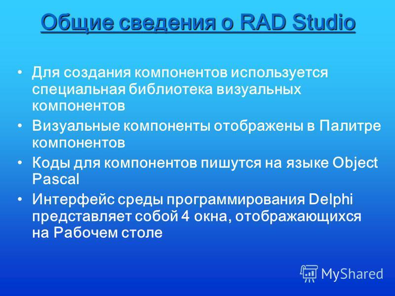 Общие сведения о RAD Studio Для создания компонентов используется специальная библиотека визуальных компонентов Визуальные компоненты отображены в Палитре компонентов Коды для компонентов пишутся на языке Object Pascal Интерфейс среды программировани