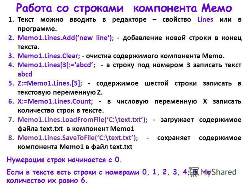 Работа со строками компонента Мемо 1. Текст можно вводить в редакторе – свойство Lines или в программе. 2.Memo1.Lines.Add(new line); - добавление новой строки в конец текста. 3.Memo1.Lines.Clear; - очистка содержимого компонента Memo. 4.Memo1.Lines[3