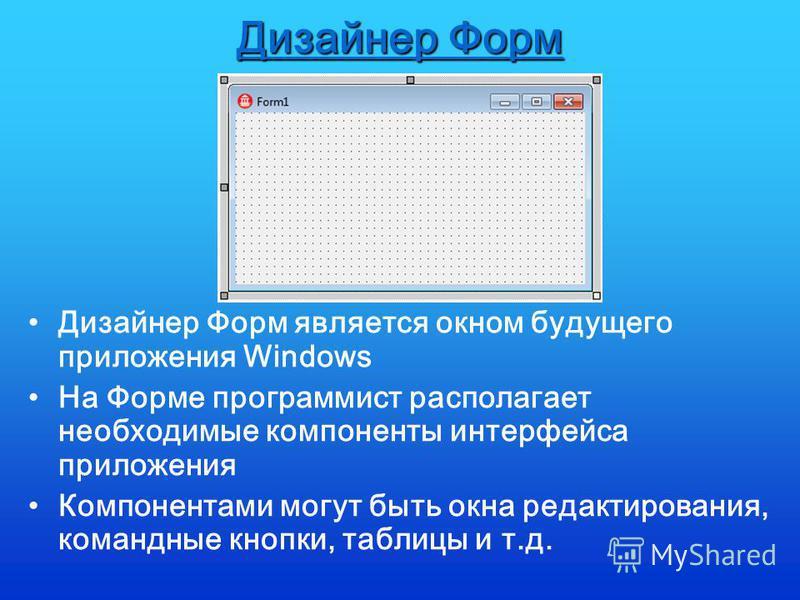 Дизайнер Форм Дизайнер Форм является окном будущего приложения Windows На Форме программист располагает необходимые компоненты интерфейса приложения Компонентами могут быть окна редактирования, командные кнопки, таблицы и т.д.