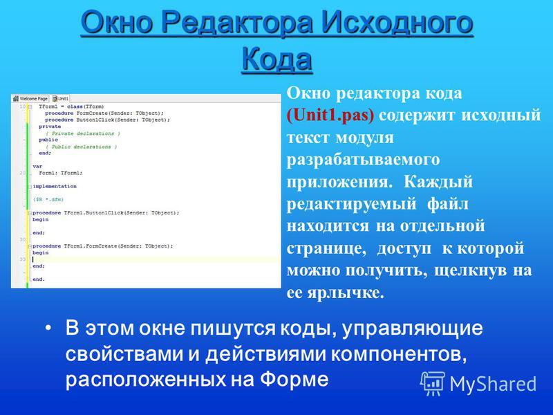 Окно Редактора Исходного Кода В этом окне пишутся коды, управляющие свойствами и действиями компонентов, расположенных на Форме Окно редактора кода (Unit1.pas) содержит исходный текст модуля разрабатываемого приложения. Каждый редактируемый файл нахо