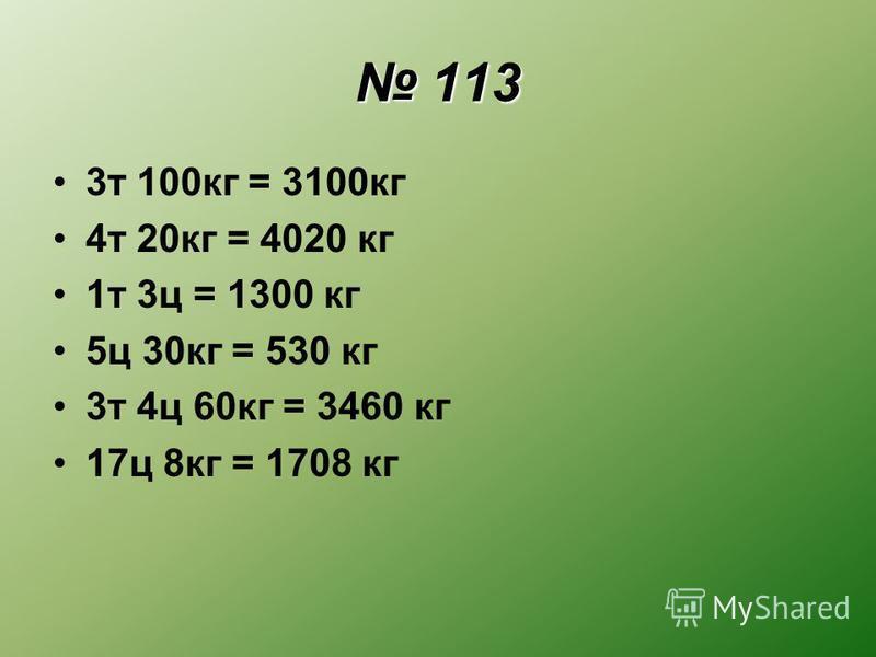 113 113 3 т 100 кг = 3100 кг 4 т 20 кг = 4020 кг 1 т 3 ц = 1300 кг 5 ц 30 кг = 530 кг 3 т 4 ц 60 кг = 3460 кг 17 ц 8 кг = 1708 кг