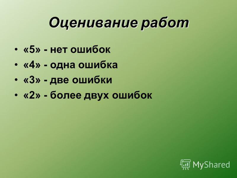 Оценивание работ «5» - нет ошибок «4» - одна ошибка «3» - две ошибки «2» - более двух ошибок