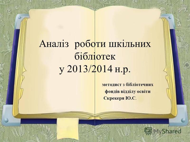 Аналіз роботи шкільних бібліотек у 2013/2014 н.р. методист з бібліотечних фондів відділу освіти Скрекеря Ю.С.