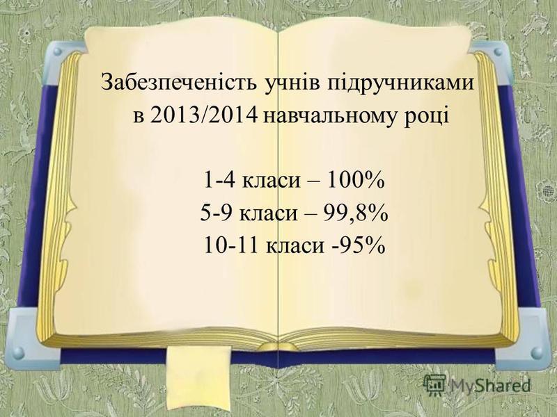 Забезпеченість учнів підручниками в 2013/2014 навчальному році 1-4 класи – 100% 5-9 класи – 99,8% 10-11 класи -95%