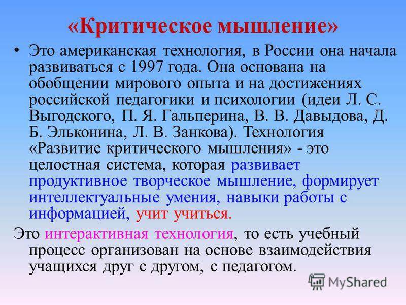 «Критическое мышление» Это американская технология, в России она начала развиваться с 1997 года. Она основана на обобщении мирового опыта и на достижениях российской педагогики и психологии (идеи Л. С. Выгодского, П. Я. Гальперина, В. В. Давыдова, Д.