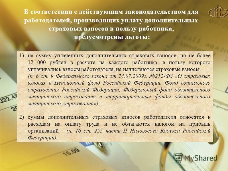 В соответствии с действующим законодательством для работодателей, производящих уплату дополнительных страховых взносов в пользу работника, предусмотрены льготы: 1)на сумму уплаченных дополнительных страховых взносов, но не более 12 000 рублей в расче