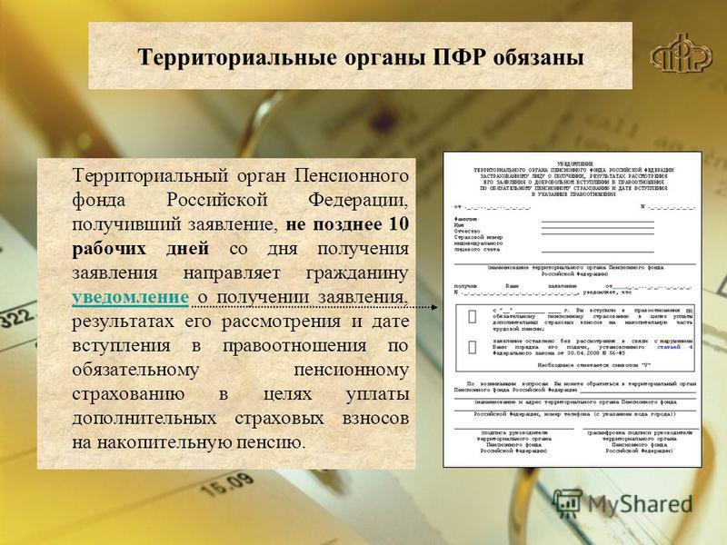Территориальные органы ПФР обязаны Территориальный орган Пенсионного фонда Российской Федерации, получивший заявление, не позднее 10 рабочих дней со дня получения заявления направляет гражданину уведомление о получении заявления, результатах его расс