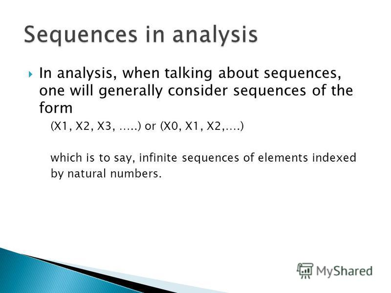 In analysis, when talking about sequences, one will generally consider sequences of the form (X1, X2, X3, …..) or (X0, X1, X2,….) which is to say, infinite sequences of elements indexed by natural numbers.