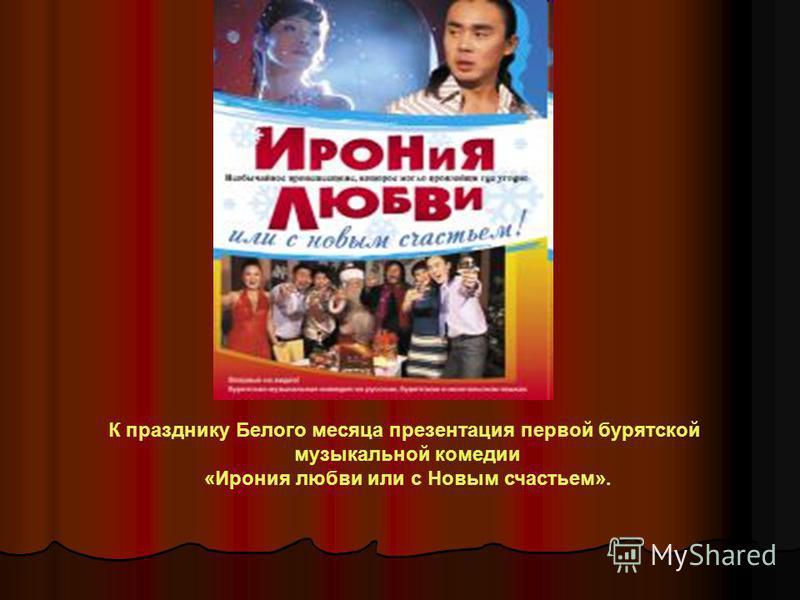 К празднику Белого месяца презентация первой бурятской музыкальной комедии «Ирония любви или с Новым счастьем».