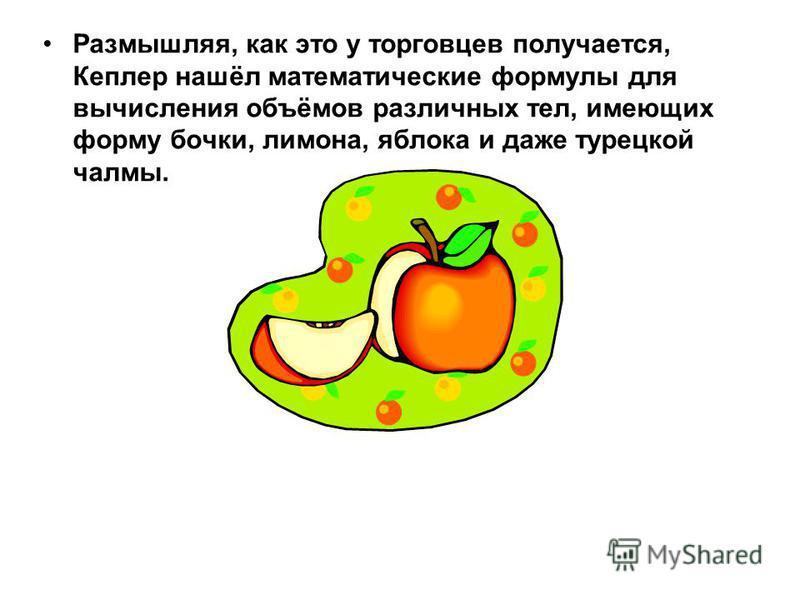 Размышляя, как это у торговцев получается, Кеплер нашёл математические формулы для вычисления объёмов различных тел, имеющих форму бочки, лимона, яблока и даже турецкой чалмы.