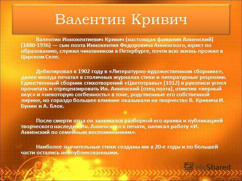 Валентин Кривич Валентин Иннокентиевич Кривич (настоящая фамилия Анненский) (1880-1936) сын поэта Иннокентия Федоровича Анненского, юрист по образованию, служил чиновником в Петербурге, почти всю жизнь прожил в Царском Селе. Дебютировал в 1902 году в