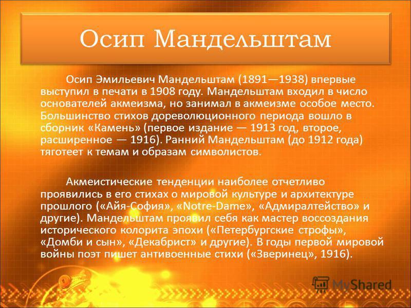 Осип Мандельштам Осип Эмильевич Мандельштам (18911938) впервые выступил в печати в 1908 году. Мандельштам входил в число основателей акмеизма, но занимал в акмеизме особое место. Большинство стихов дореволюционного периода вошло в сборник «Камень» (п