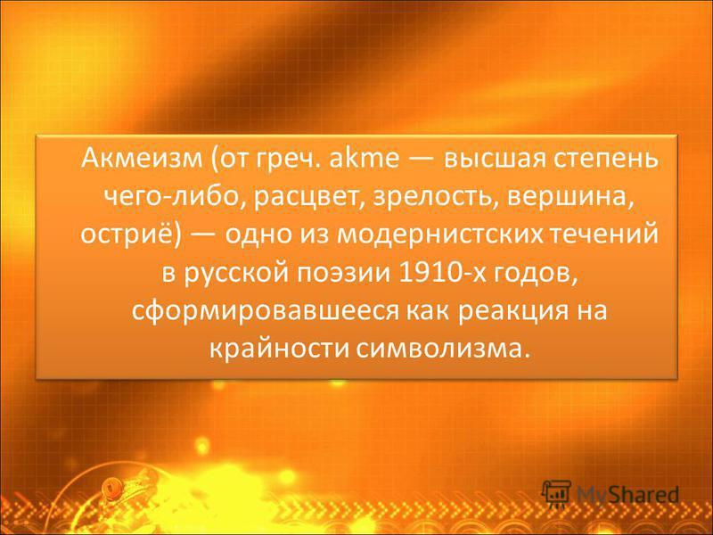 Акмеизм (от греч. akme высшая степень чего-либо, расцвет, зрелость, вершина, остриё) одно из модернистских течений в русской поэзии 1910-х годов, сформировавшееся как реакция на крайности символизма.