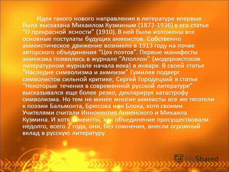Идея такого нового направления в литературе впервые была высказана Михаилом Кузминым (1872-1936) в его статье О прекрасной ясности (1910). В ней были изложены все основные постулаты будущих акмеистов. Собственно акмеистическое движение возникло в 191