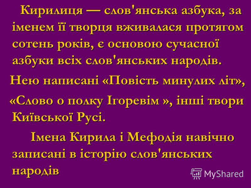 Кирилиця слов'янська азбука, за іменем її творця вживалася протягом сотень років, є основою сучасної азбуки всіх слов'янських народів. Кирилиця слов'янська азбука, за іменем її творця вживалася протягом сотень років, є основою сучасної азбуки всіх сл