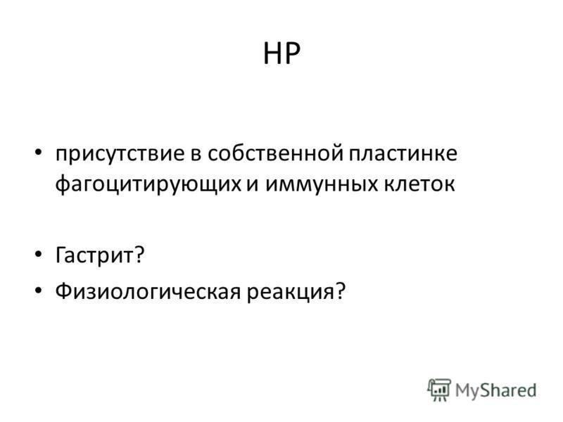 HP присутствие в собственной пластинке фагоцитирующих и иммунных клеток Гастрит? Физиологическая реакция?