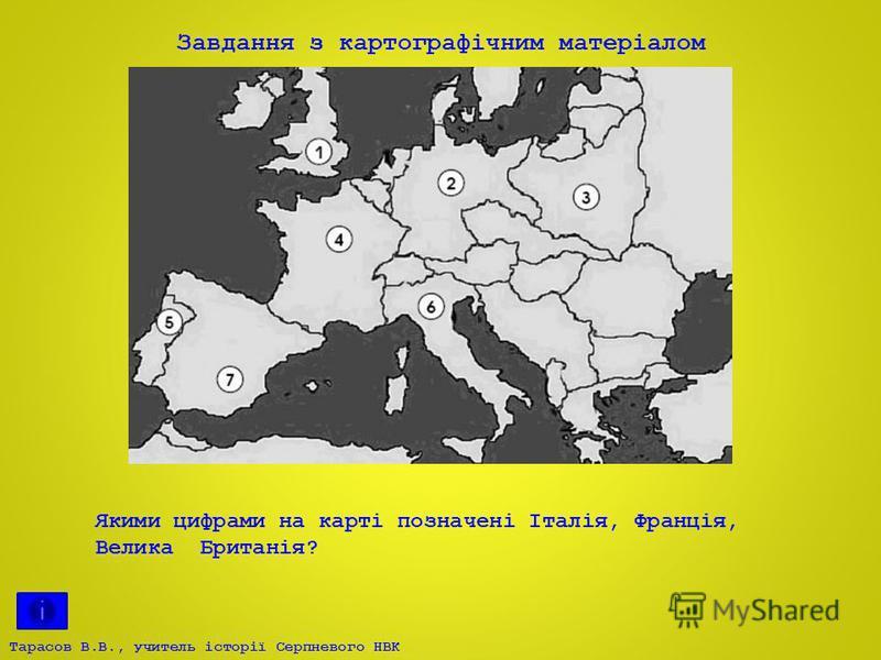Тарасов В.В., учитель історії Серпневого НВК Завдання з картографічним матеріалом Якими цифрами на карті позначені Італія, Франція, Велика Британія?